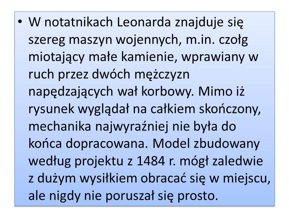 W notatnikach Leonarda znajduje się szereg maszyn wojennych, m.in. czołg miotający małe kamienie, wprawiany w ruch przez dwóch mężczyzn napędzających
