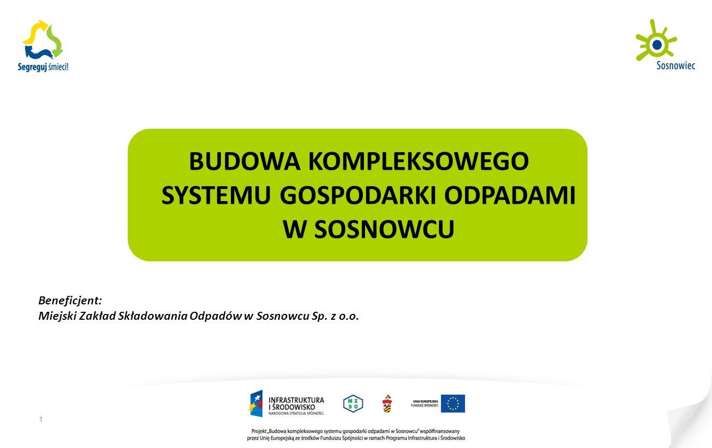 1 BUDOWA KOMPLEKSOWEGO SYSTEMU GOSPODARKI ODPADAMI W SOSNOWCU Beneficjent: Miejski Zakład Składowania Odpadów w Sosnowcu Sp.