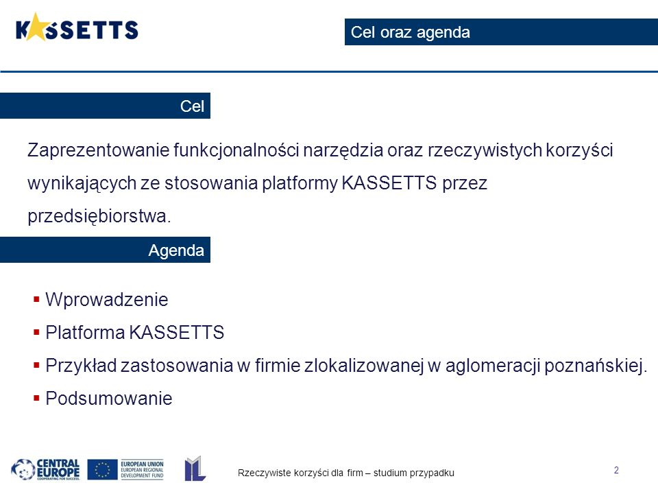 Rzeczywiste korzyści dla firm – studium przypadku 2 Cel oraz agenda Cel Agenda Zaprezentowanie funkcjonalności narzędzia oraz rzeczywistych korzyści wynikających ze stosowania platformy KASSETTS przez przedsiębiorstwa.