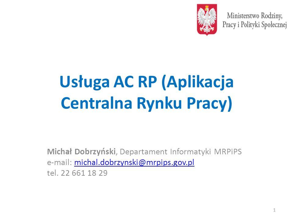 Usługa AC RP (Aplikacja Centralna Rynku Pracy) Michał Dobrzyński, Departament Informatyki MRPiPS e-mail: michal.dobrzynski@mrpips.gov.plmichal.dobrzynski@mrpips.gov.pl tel.