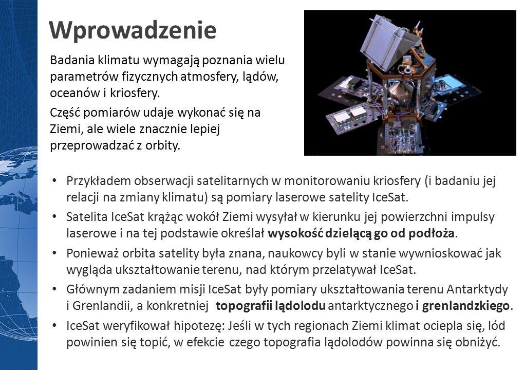 Wprowadzenie Przykładem obserwacji satelitarnych w monitorowaniu kriosfery (i badaniu jej relacji na zmiany klimatu) są pomiary laserowe satelity IceSat.
