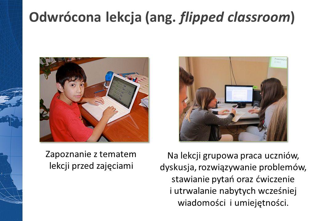 Zapoznanie z tematem lekcji przed zajęciami Odwrócona lekcja (ang. flipped classroom) Na lekcji grupowa praca uczniów, dyskusja, rozwiązywanie problem