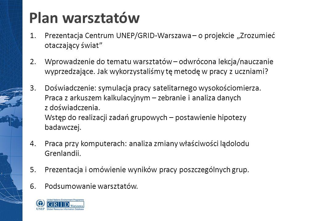 """Plan warsztatów 1.Prezentacja Centrum UNEP/GRID-Warszawa – o projekcie """"Zrozumieć otaczający świat 2.Wprowadzenie do tematu warsztatów – odwrócona lekcja/nauczanie wyprzedzające."""