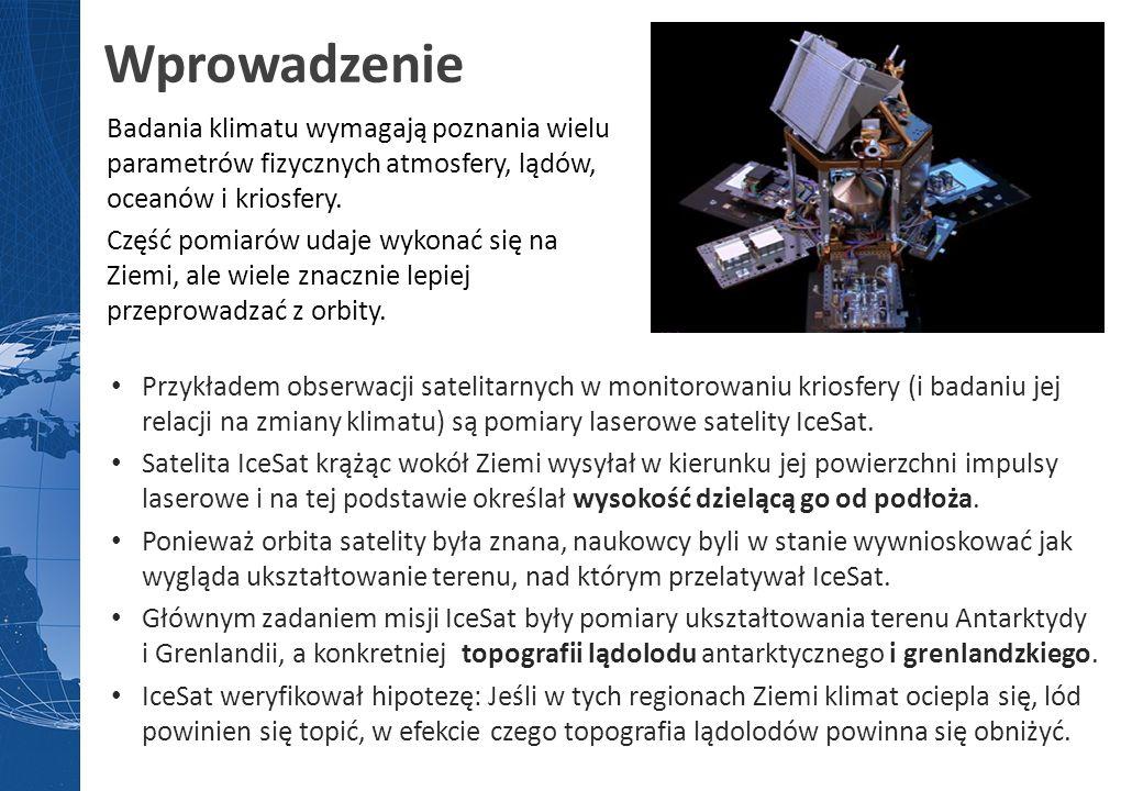 Wprowadzenie Przykładem obserwacji satelitarnych w monitorowaniu kriosfery (i badaniu jej relacji na zmiany klimatu) są pomiary laserowe satelity IceS