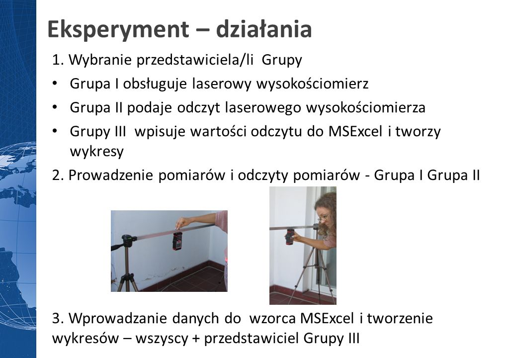 Eksperyment – działania 1. Wybranie przedstawiciela/li Grupy Grupa I obsługuje laserowy wysokościomierz Grupa II podaje odczyt laserowego wysokościomi
