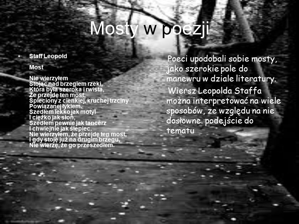 Mosty w poezji Staff Leopold Most Nie wierzyłem Stojąc nad brzegiem rzeki, Która była szeroka i rwista, Że przejdę ten most, Spleciony z cienkiej, kruchej trzciny Powiązanej łykiem.