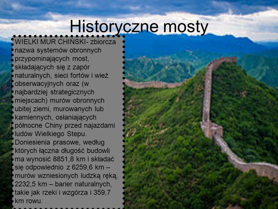 Historyczne mosty WIELKI MUR CHIŃSKI- zbiorcza nazwa systemów obronnych przypominających most, składających się z zapór naturalnych, sieci fortów i wież obserwacyjnych oraz (w najbardziej strategicznych miejscach) murów obronnych ubitej ziemi, murowanych lub kamiennych, osłaniających północne Chiny przed najazdami ludów Wielkiego Stepu.