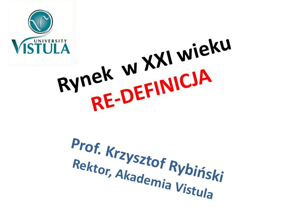 Rynek w XXI wieku RE-DEFINICJA Prof. Krzysztof Rybiński Rektor, Akademia Vistula