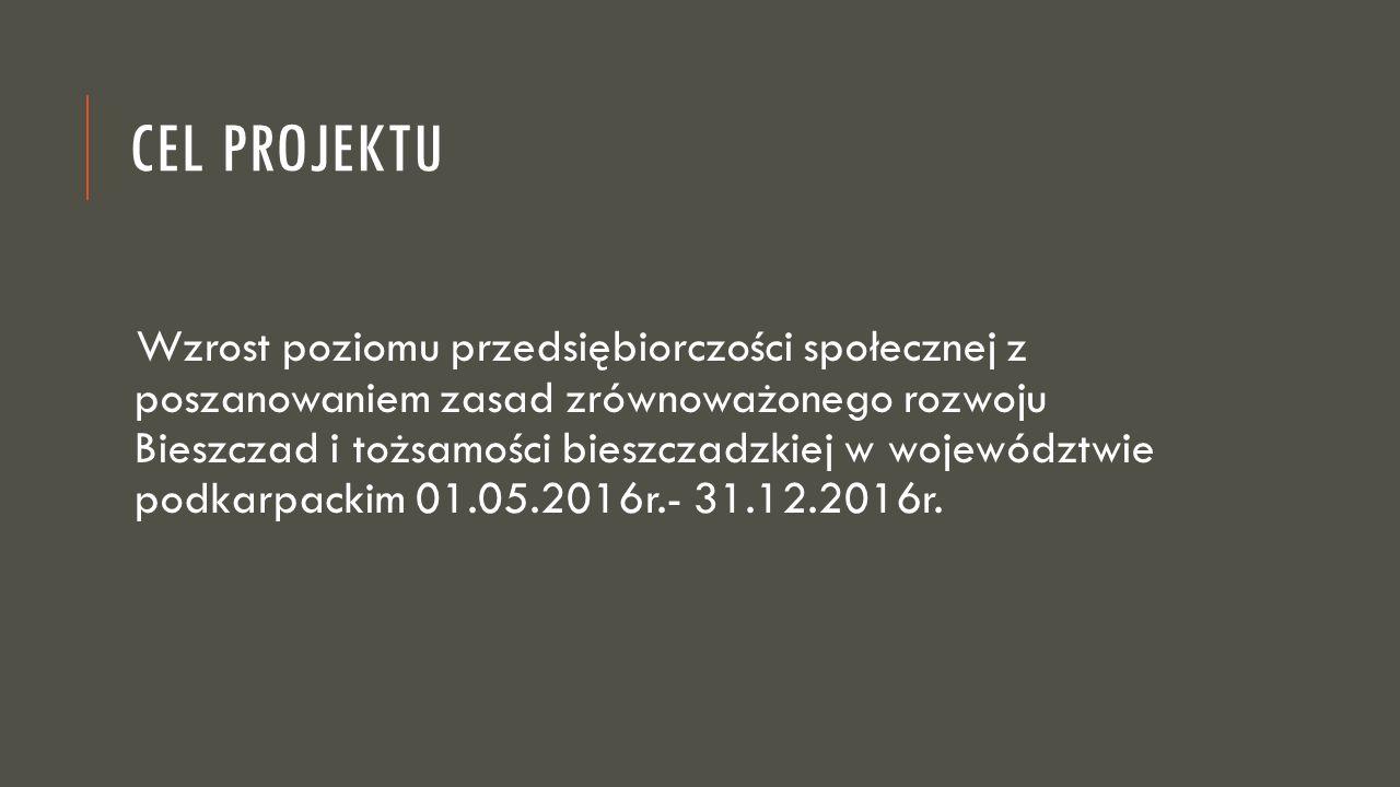 CEL PROJEKTU Wzrost poziomu przedsiębiorczości społecznej z poszanowaniem zasad zrównoważonego rozwoju Bieszczad i tożsamości bieszczadzkiej w województwie podkarpackim 01.05.2016r.- 31.12.2016r.