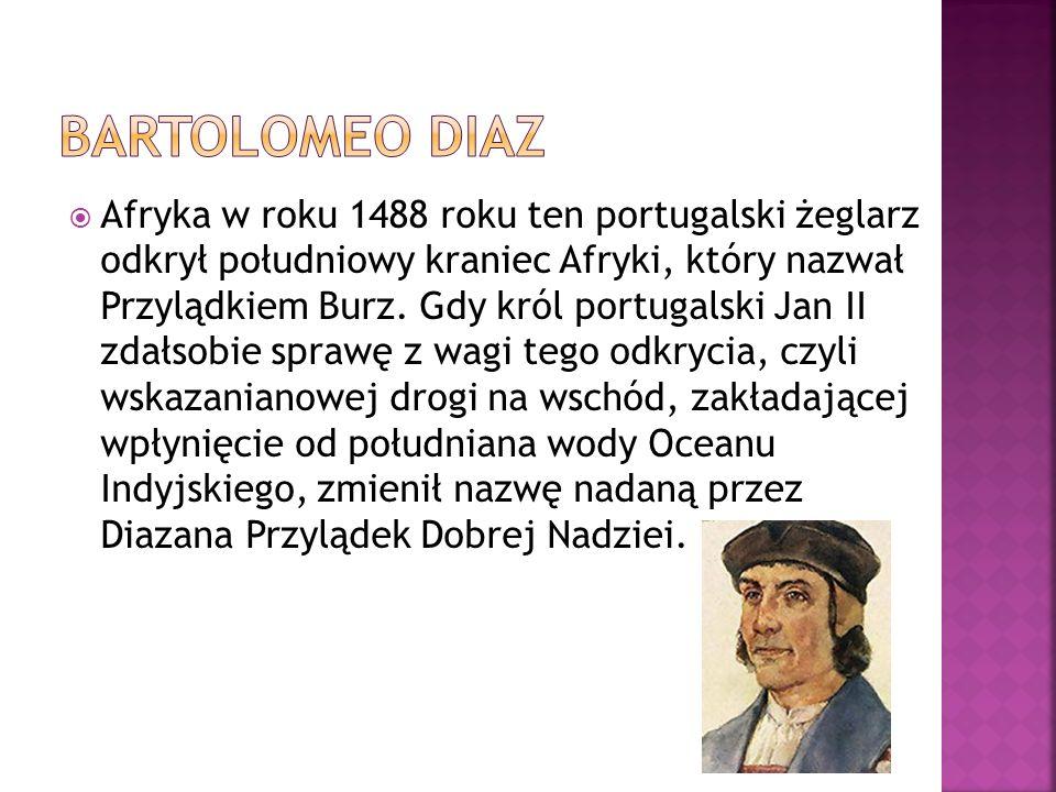  Afryka w roku 1488 roku ten portugalski żeglarz odkrył południowy kraniec Afryki, który nazwał Przylądkiem Burz. Gdy król portugalski Jan II zdałsob