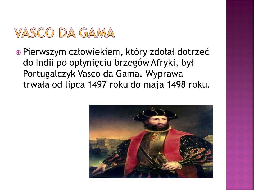  Pierwszym człowiekiem, który zdołał dotrzeć do Indii po opłynięciu brzegów Afryki, był Portugalczyk Vasco da Gama. Wyprawa trwała od lipca 1497 roku