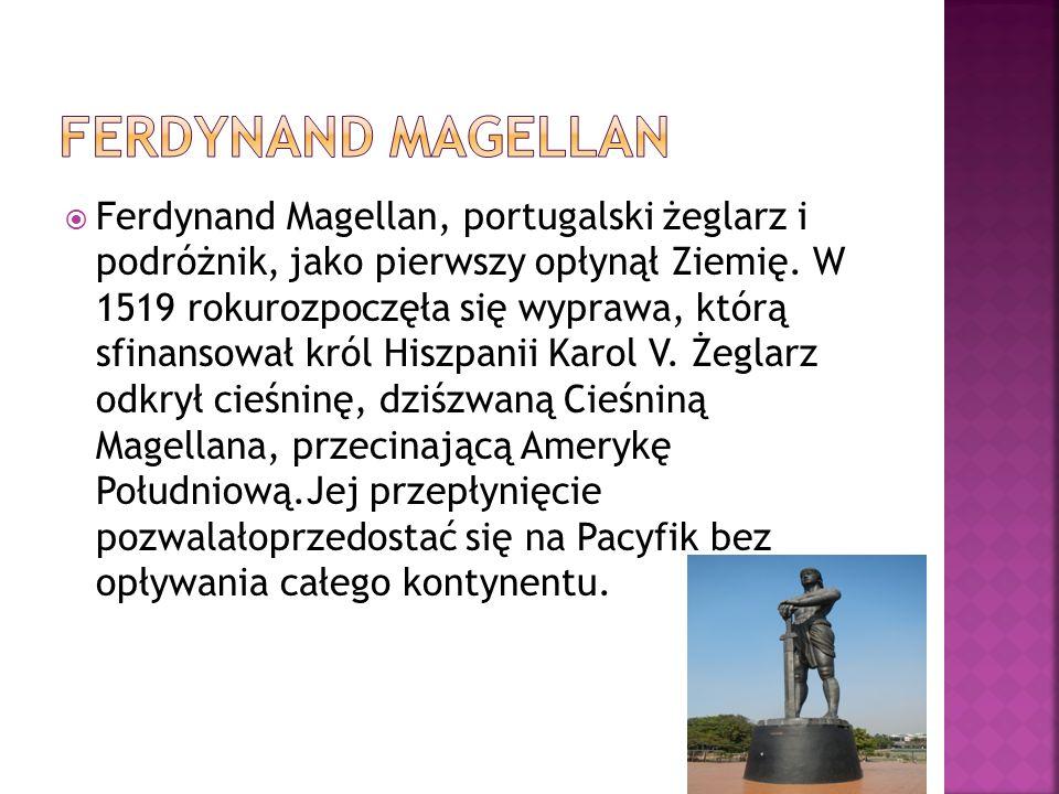 Ferdynand Magellan, portugalski żeglarz i podróżnik, jako pierwszy opłynął Ziemię. W 1519 rokurozpoczęła się wyprawa, którą sfinansował król Hiszpan