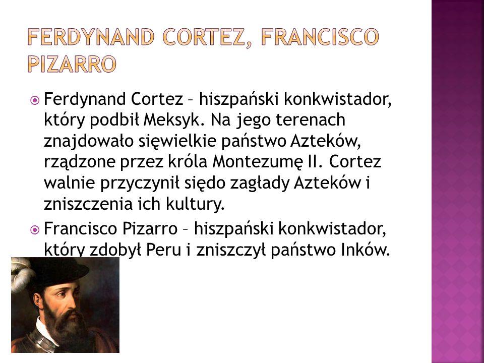  Ferdynand Cortez – hiszpański konkwistador, który podbił Meksyk. Na jego terenach znajdowało sięwielkie państwo Azteków, rządzone przez króla Montez