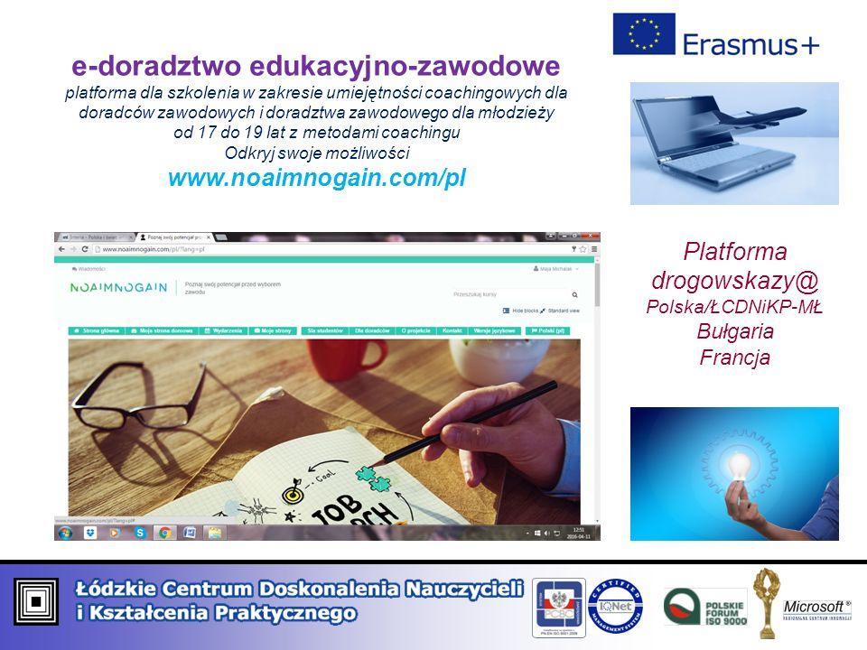 e-doradztwo edukacyjno-zawodowe platforma dla szkolenia w zakresie umiejętności coachingowych dla doradców zawodowych i doradztwa zawodowego dla młodzieży od 17 do 19 lat z metodami coachingu Odkryj swoje możliwości www.noaimnogain.com/pl Platforma drogowskazy@ Polska/ŁCDNiKP-MŁ Bułgaria Francja