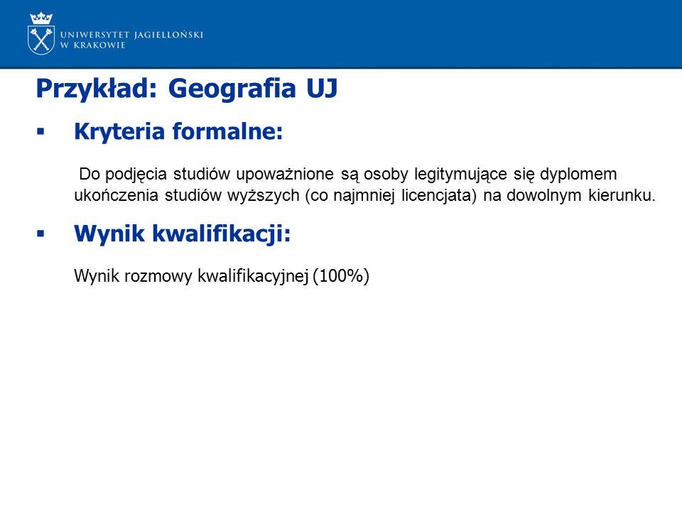 Przykład: Geografia UJ  Kryteria formalne: Do podjęcia studiów upoważnione są osoby legitymujące się dyplomem ukończenia studiów wyższych (co najmniej licencjata) na dowolnym kierunku.