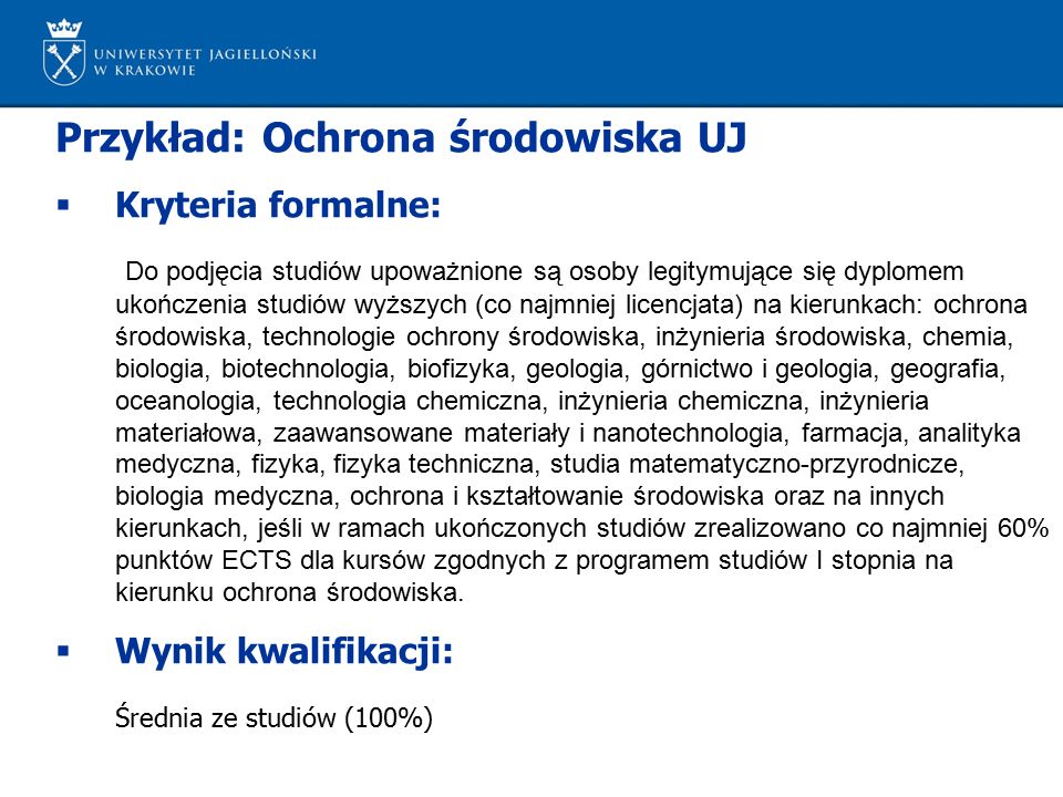 Przykład: Ochrona środowiska UJ  Kryteria formalne: Do podjęcia studiów upoważnione są osoby legitymujące się dyplomem ukończenia studiów wyższych (c