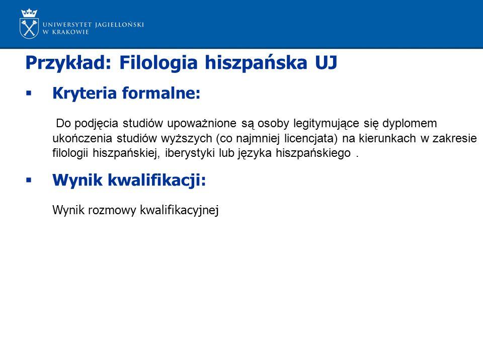 Przykład: Filologia hiszpańska UJ  Kryteria formalne: Do podjęcia studiów upoważnione są osoby legitymujące się dyplomem ukończenia studiów wyższych (co najmniej licencjata) na kierunkach w zakresie filologii hiszpańskiej, iberystyki lub języka hiszpańskiego.