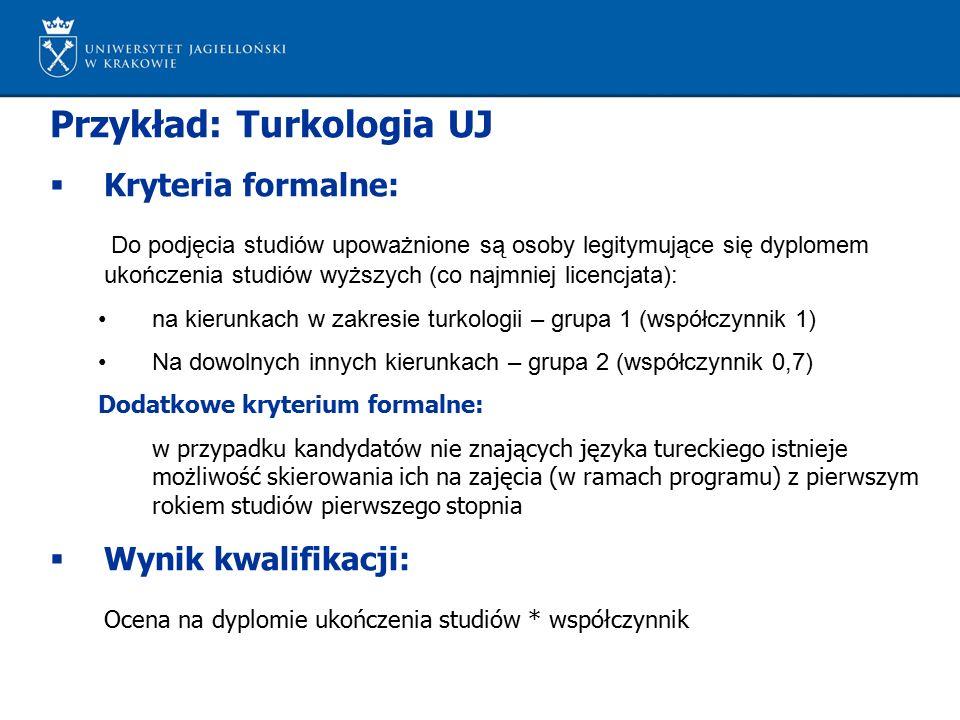 Przykład: Turkologia UJ  Kryteria formalne: Do podjęcia studiów upoważnione są osoby legitymujące się dyplomem ukończenia studiów wyższych (co najmniej licencjata): na kierunkach w zakresie turkologii – grupa 1 (współczynnik 1) Na dowolnych innych kierunkach – grupa 2 (współczynnik 0,7) Dodatkowe kryterium formalne: w przypadku kandydatów nie znających języka tureckiego istnieje możliwość skierowania ich na zajęcia (w ramach programu) z pierwszym rokiem studiów pierwszego stopnia  Wynik kwalifikacji: Ocena na dyplomie ukończenia studiów * współczynnik