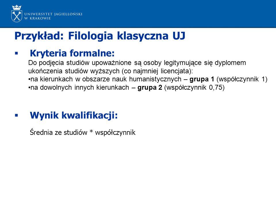 Przykład: Filologia klasyczna UJ  Kryteria formalne: Do podjęcia studiów upoważnione są osoby legitymujące się dyplomem ukończenia studiów wyższych (co najmniej licencjata): na kierunkach w obszarze nauk humanistycznych – grupa 1 (współczynnik 1) na dowolnych innych kierunkach – grupa 2 (współczynnik 0,75)  Wynik kwalifikacji: Średnia ze studiów * współczynnik