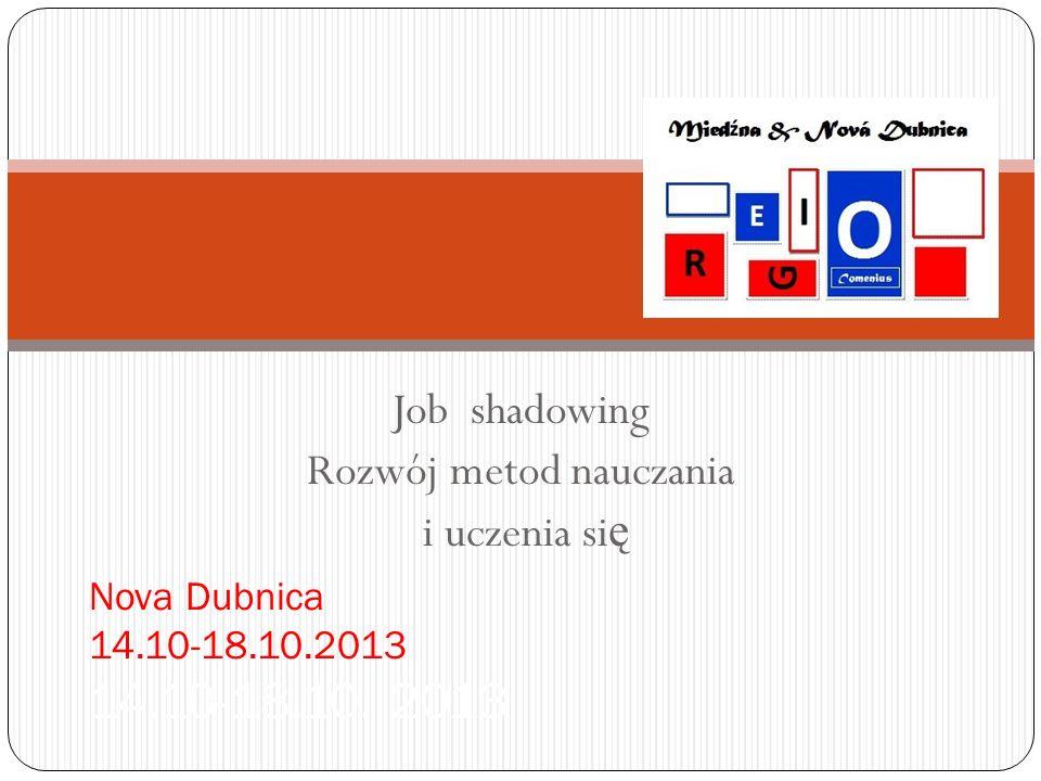 Job shadowing Rozwój metod nauczania i uczenia si ę Nova Dubnica 14.10-18.10.2013 14.10-18.10. 2013