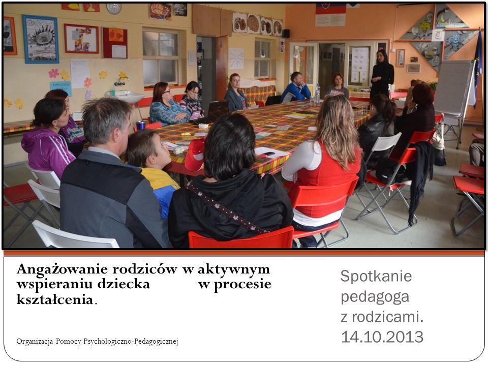 Spotkanie pedagoga z rodzicami. 14.10.2013 Anga ż owanie rodziców w aktywnym wspieraniu dziecka w procesie kształcenia. Organizacja Pomocy Psychologic