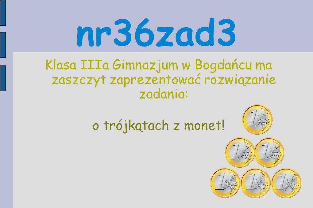 nr36zad3 Klasa IIIa Gimnazjum w Bogdańcu ma zaszczyt zaprezentować rozwiązanie zadania: o trójkątach z monet!
