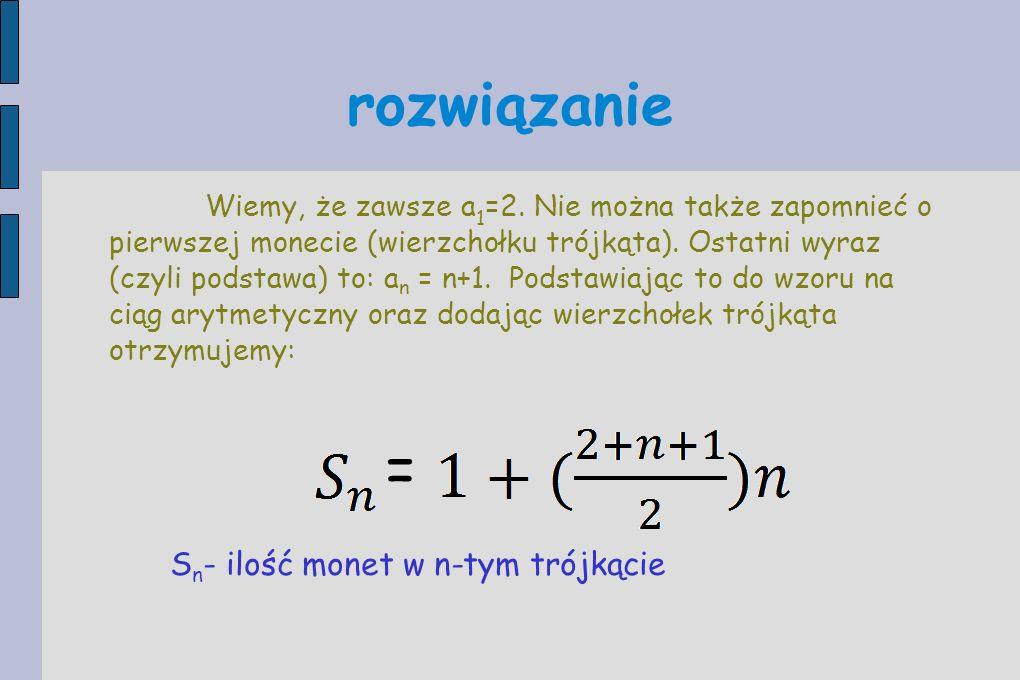 rozwiązanie Wiemy, że zawsze a 1 =2. Nie można także zapomnieć o pierwszej monecie (wierzchołku trójkąta). Ostatni wyraz (czyli podstawa) to: a n = n+