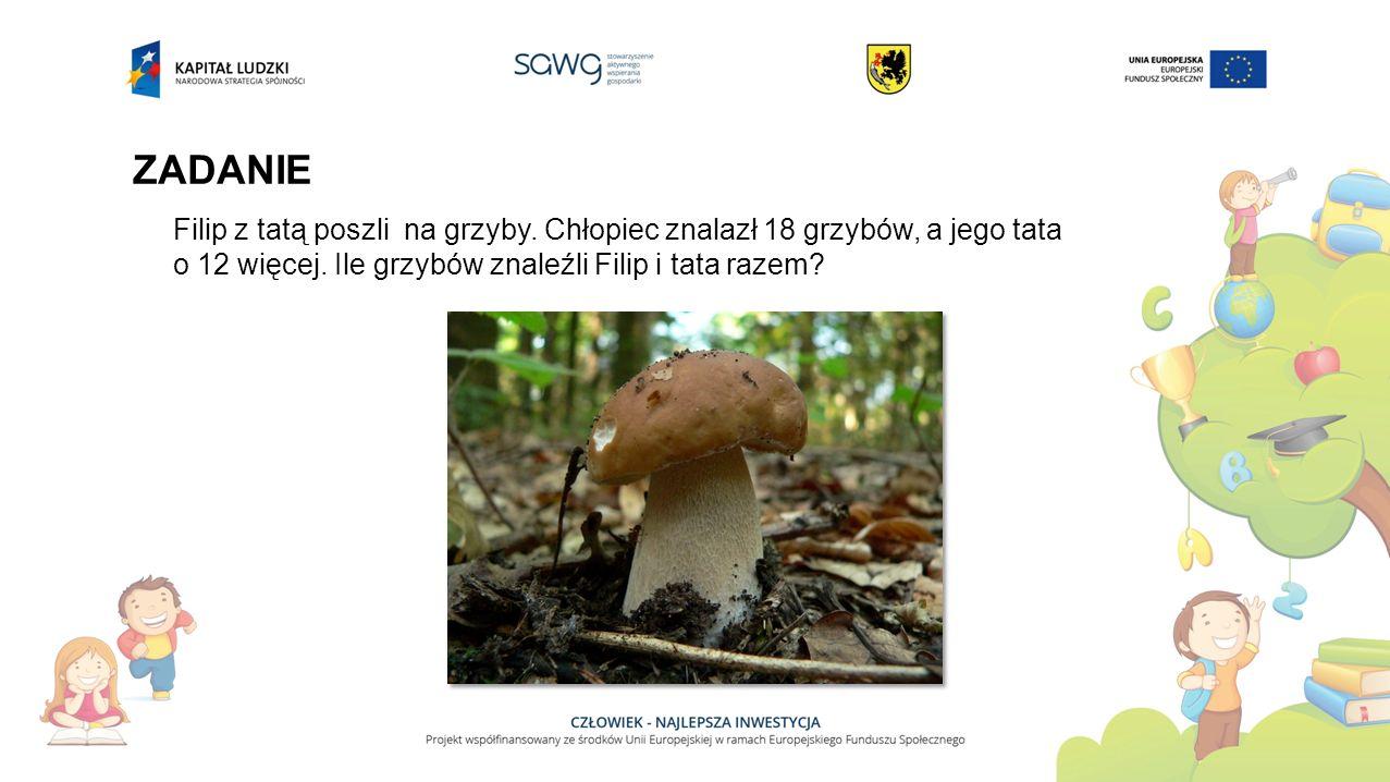 ZADANIE Filip z tatą poszli na grzyby. Chłopiec znalazł 18 grzybów, a jego tata o 12 więcej. Ile grzybów znaleźli Filip i tata razem?