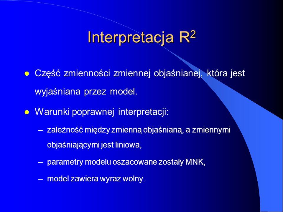 Interpretacja R 2 l Część zmienności zmiennej objaśnianej, która jest wyjaśniana przez model. l Warunki poprawnej interpretacji: –zależność między zmi