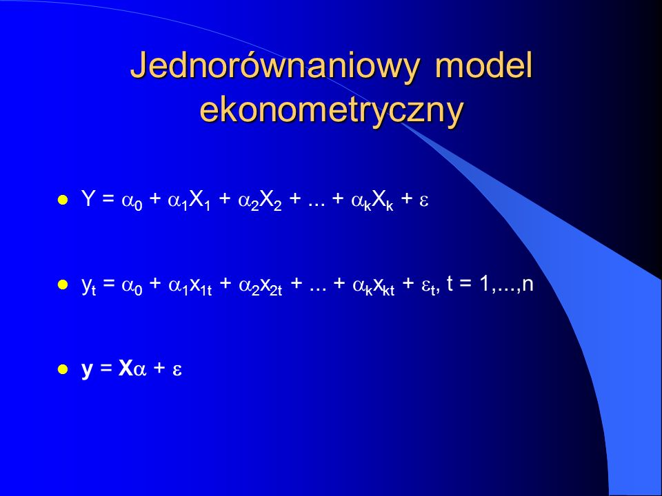 Jednorównaniowy model ekonometryczny Y =  0  +  1 X 1 +  2 X 2 +... +  k X k +  y t =  0  +  1 x 1t +  2 x 2t +... +  k x kt +  t, t = 1,.