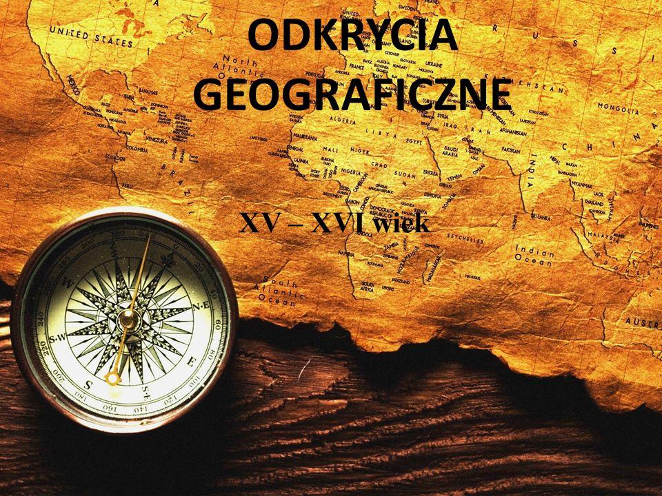 ODKRYCIA GEOGRAFICZNE XV – XVI wiek