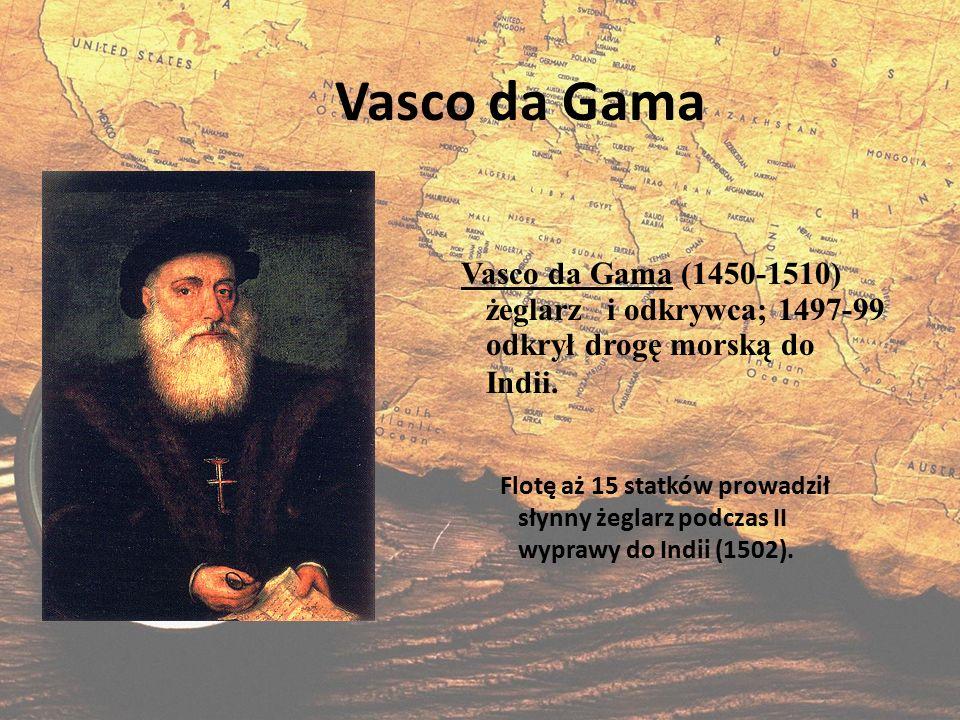 Vasco da Gama Flotę aż 15 statków prowadził słynny żeglarz podczas II wyprawy do Indii (1502). Vasco da Gama (1450-1510) żeglarz i odkrywca; 1497-99 o