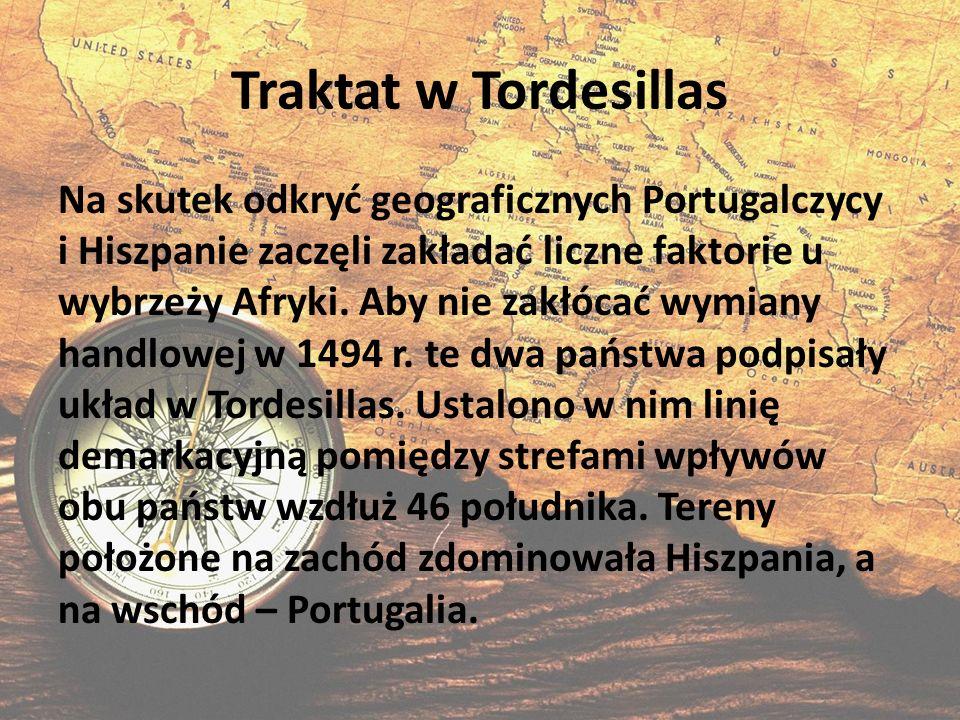 Traktat w Tordesillas Na skutek odkryć geograficznych Portugalczycy i Hiszpanie zaczęli zakładać liczne faktorie u wybrzeży Afryki. Aby nie zakłócać w