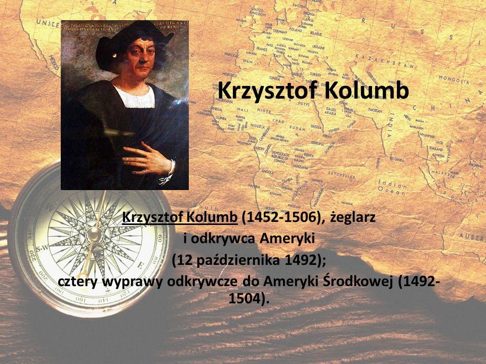 Krzysztof Kolumb Krzysztof Kolumb (1452-1506), żeglarz i odkrywca Ameryki (12 października 1492); cztery wyprawy odkrywcze do Ameryki Środkowej (1492-