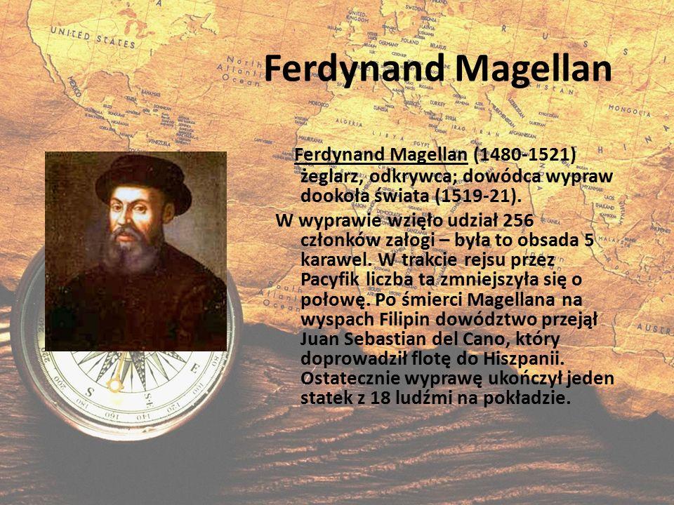 Ferdynand Magellan Ferdynand Magellan (1480-1521) żeglarz, odkrywca; dowódca wypraw dookoła świata (1519-21). W wyprawie wzięło udział 256 członków za