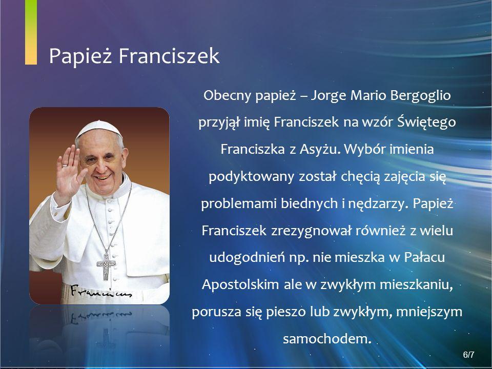 Papież Franciszek Obecny papież – Jorge Mario Bergoglio przyjął imię Franciszek na wzór Świętego Franciszka z Asyżu.