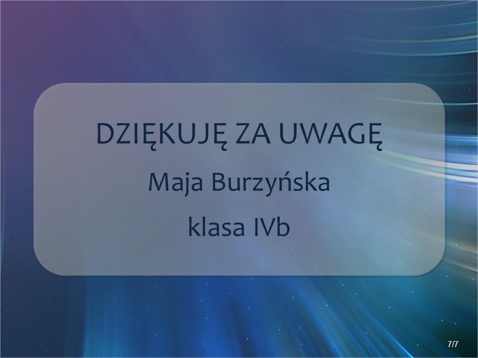 DZIĘKUJĘ ZA UWAGĘ Maja Burzyńska klasa IVb 7/7