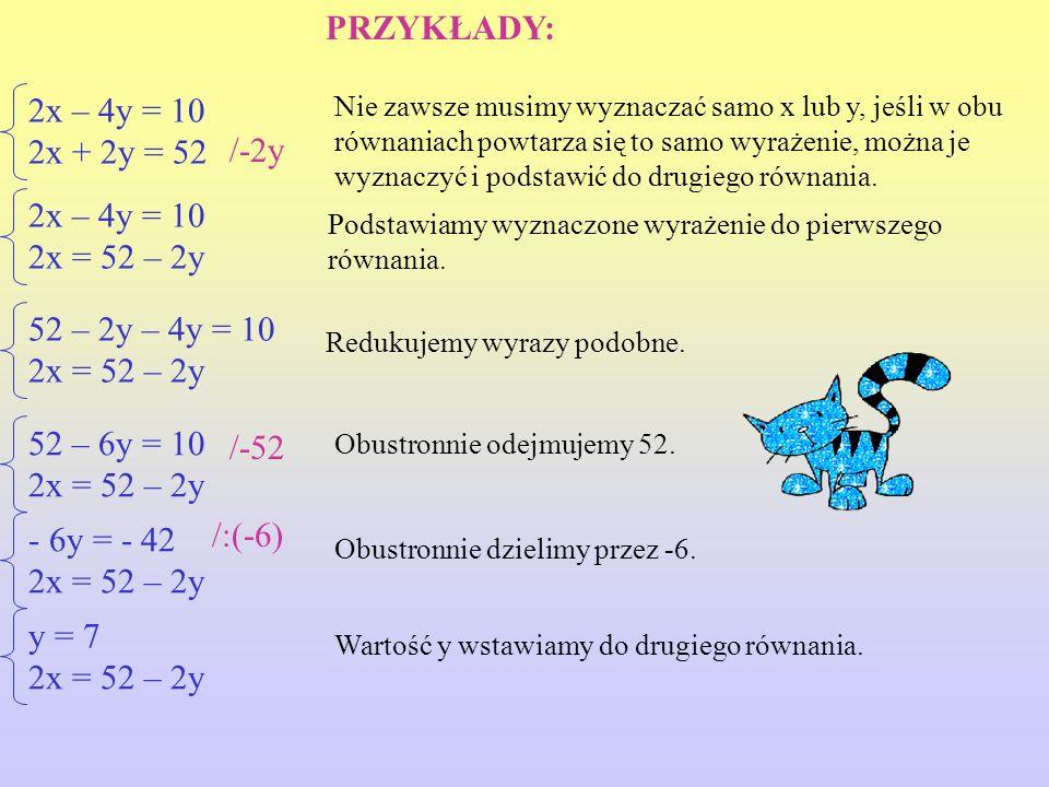 2x – 4y = 10 2x + 2y = 52 2x – 4y = 10 2x = 52 – 2y - 6y = - 42 2x = 52 – 2y 52 – 2y – 4y = 10 2x = 52 – 2y 52 – 6y = 10 2x = 52 – 2y Nie zawsze musimy wyznaczać samo x lub y, jeśli w obu równaniach powtarza się to samo wyrażenie, można je wyznaczyć i podstawić do drugiego równania.