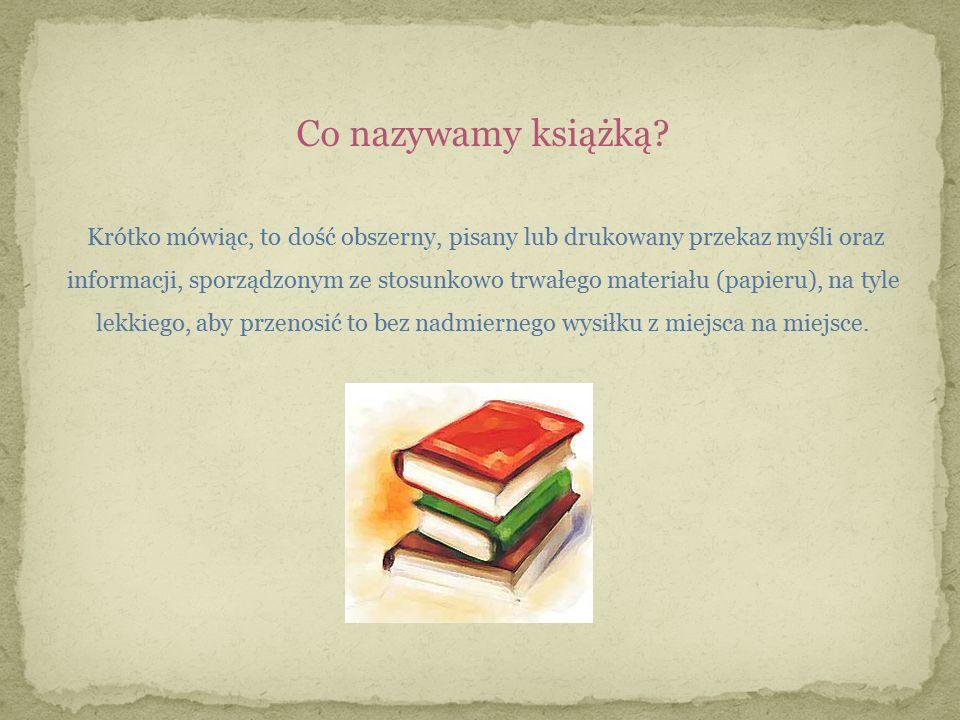 Co nazywamy książką? Krótko mówiąc, to dość obszerny, pisany lub drukowany przekaz myśli oraz informacji, sporządzonym ze stosunkowo trwałego materiał
