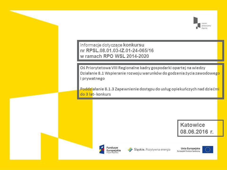 Oś Priorytetowa VIII Regionalne kadry gospodarki opartej na wiedzy Działanie 8.1 Wspieranie rozwoju warunków do godzenia życia zawodowego i prywatnego Poddziałanie 8.1.3 Zapewnienie dostępu do usług opiekuńczych nad dziećmi do 3 lat- konkurs Katowice 08.06.2016 r.