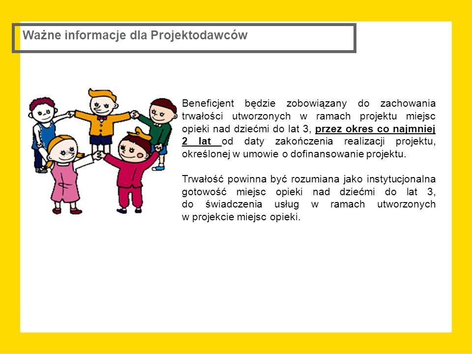 Ważne informacje dla Projektodawców Beneficjent będzie zobowiązany do zachowania trwałości utworzonych w ramach projektu miejsc opieki nad dziećmi do lat 3, przez okres co najmniej 2 lat od daty zakończenia realizacji projektu, określonej w umowie o dofinansowanie projektu.