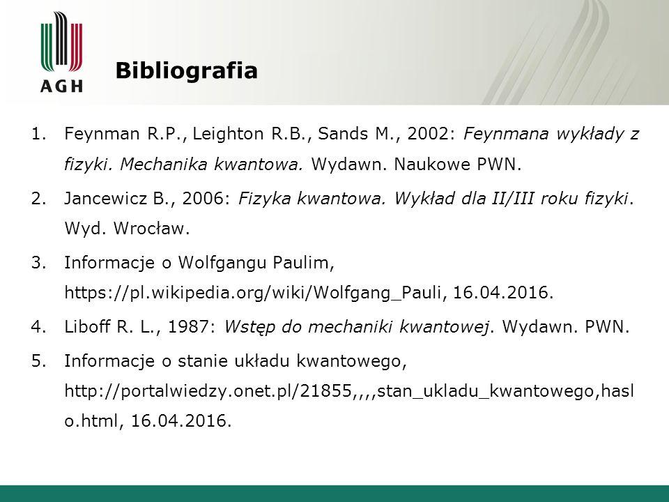Bibliografia 1.Feynman R.P., Leighton R.B., Sands M., 2002: Feynmana wykłady z fizyki. Mechanika kwantowa. Wydawn. Naukowe PWN. 2.Jancewicz B., 2006: