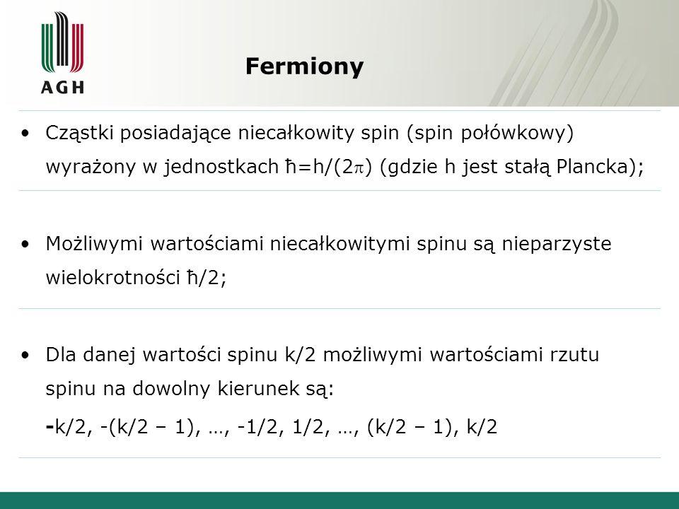 Fermiony Cząstki posiadające niecałkowity spin (spin połówkowy) wyrażony w jednostkach ћ=h/(2) (gdzie h jest stałą Plancka); Możliwymi wartościami niecałkowitymi spinu są nieparzyste wielokrotności ћ/2; Dla danej wartości spinu k/2 możliwymi wartościami rzutu spinu na dowolny kierunek są: -k/2, -(k/2 – 1), …, -1/2, 1/2, …, (k/2 – 1), k/2