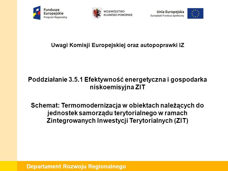 Departament Rozwoju Regionalnego Poddziałanie 3.5.1 Efektywność energetyczna i gospodarka niskoemisyjna ZIT Schemat: Termomodernizacja w obiektach należących do jednostek samorządu terytorialnego w ramach Zintegrowanych Inwestycji Terytorialnych (ZIT) Uwagi Komisji Europejskiej oraz autopoprawki IZ