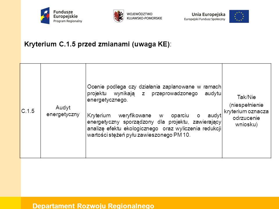 Departament Rozwoju Regionalnego Kryterium C.1.5 po zmianach (uwaga KE): C.1.5 Audyt energetyczny Ocenie podlega czy działania zaplanowane w ramach projektu wynikają z przeprowadzonego audytu energetycznego, sporządzonego w oparciu o metodologię wskazaną w: rozporządzeniu Ministra Infrastruktury z dnia 17 marca 2009 r.