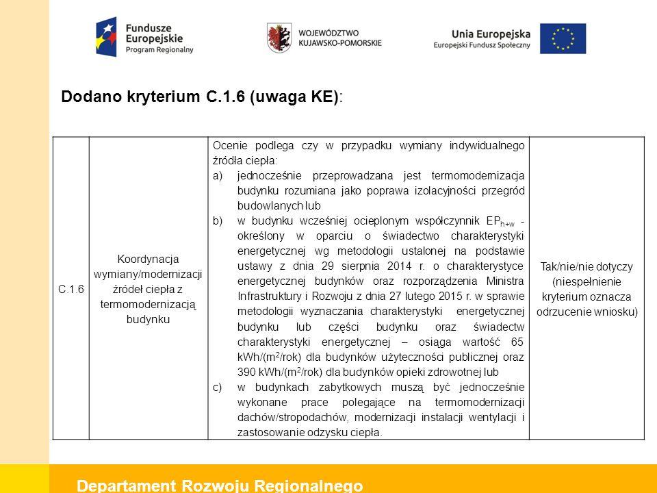 Departament Rozwoju Regionalnego Dodano kryterium C.1.6 (uwaga KE): C.1.6 Koordynacja wymiany/modernizacji źródeł ciepła z termomodernizacją budynku Ocenie podlega czy w przypadku wymiany indywidualnego źródła ciepła: a)jednocześnie przeprowadzana jest termomodernizacja budynku rozumiana jako poprawa izolacyjności przegród budowlanych lub b)w budynku wcześniej ocieplonym współczynnik EP h+w - określony w oparciu o świadectwo charakterystyki energetycznej wg metodologii ustalonej na podstawie ustawy z dnia 29 sierpnia 2014 r.