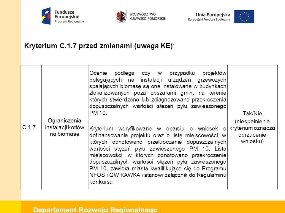 Departament Rozwoju Regionalnego Kryterium C.1.7 po zmianach (uwaga KE): C.1.8 Ograniczenia instalacji kotłów na biomasę 20 Ocenie podlega czy w przypadku projektów polegających na instalacji urządzeń grzewczych spalających biomasę są one instalowane w budynkach zlokalizowanych poza obszarami gmin, na terenie których stwierdzono lub zdiagnozowano przekroczenia dopuszczalnych wartości stężeń pyłu zawieszonego PM 10.