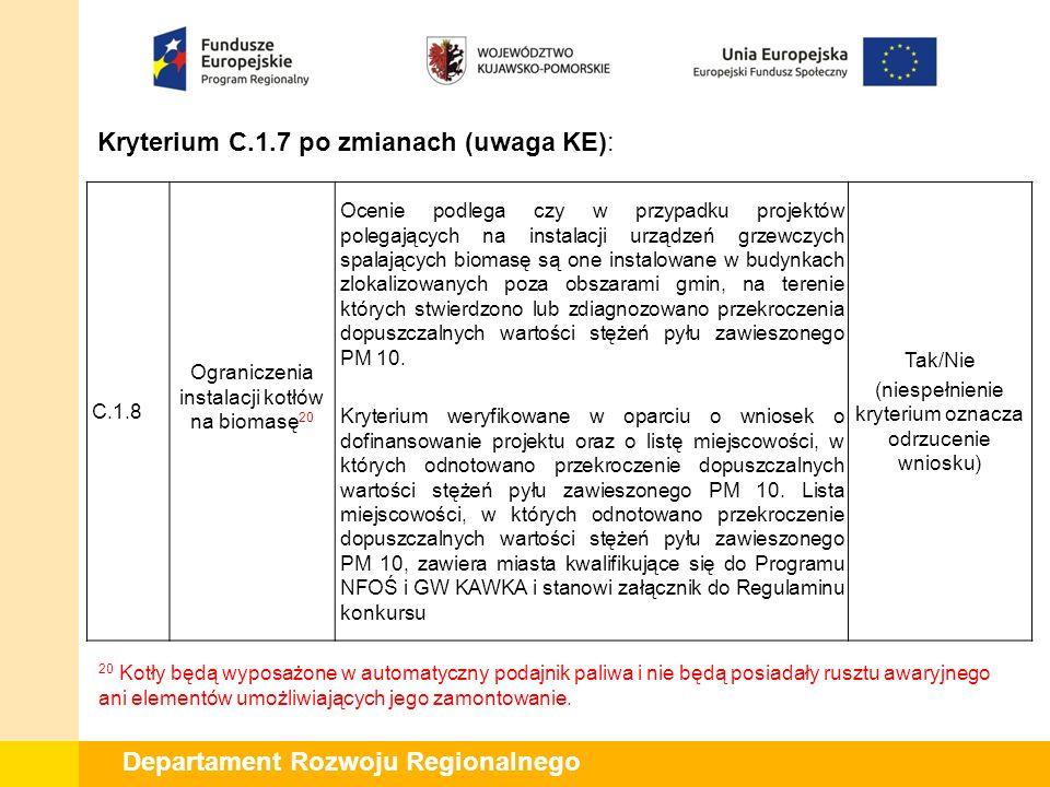 Departament Rozwoju Regionalnego Kryterium C.1.7 po zmianach (uwaga KE): C.1.8 Ograniczenia instalacji kotłów na biomasę 20 Ocenie podlega czy w przyp