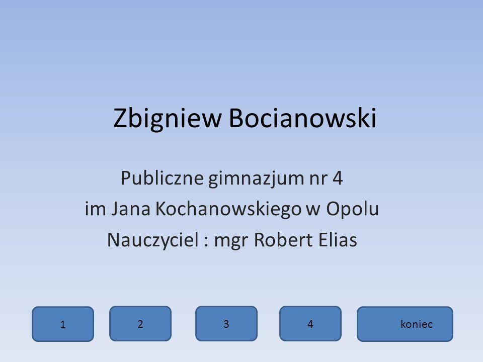 Zbigniew Bocianowski Publiczne gimnazjum nr 4 im Jana Kochanowskiego w Opolu Nauczyciel : mgr Robert Elias 1234 koniec