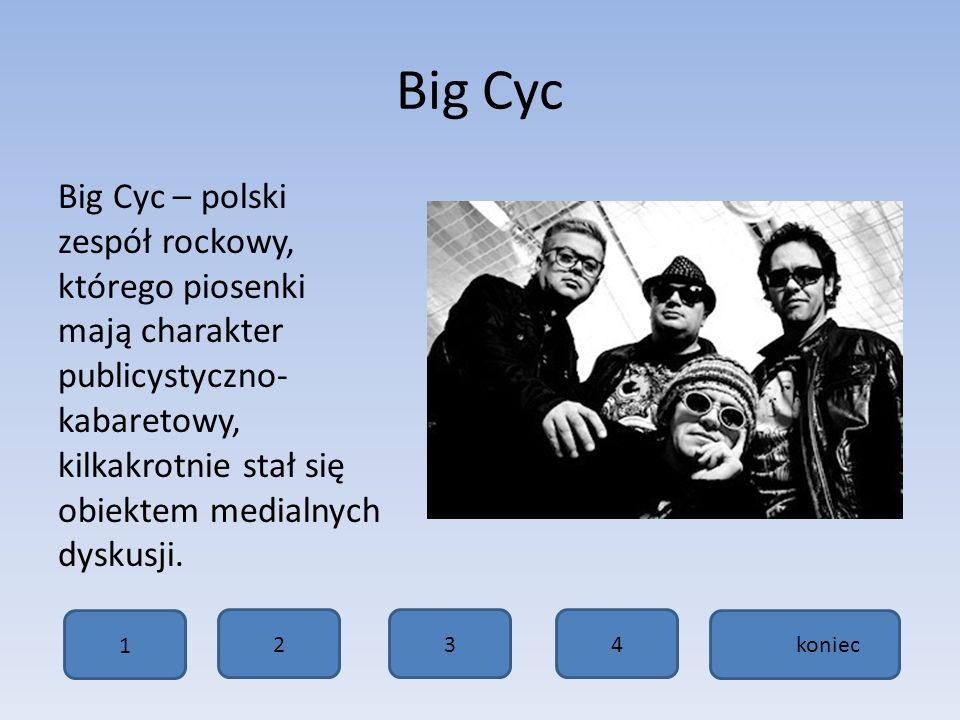 Big Cyc Big Cyc – polski zespół rockowy, którego piosenki mają charakter publicystyczno- kabaretowy, kilkakrotnie stał się obiektem medialnych dyskusji.